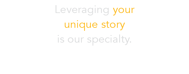 leveraging your unique story is our specialty